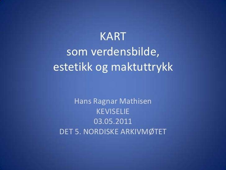 KARTsom verdensbilde, estetikk og maktuttrykk<br />Hans Ragnar Mathisen<br />KEVISELIE <br />03.05.2011<br />DET 5. NORDIS...