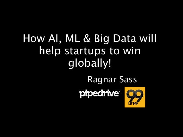 How AI, ML & Big Data will help startups to win globally! Ragnar Sass
