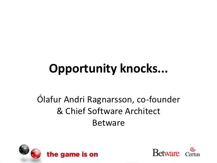 Opportunity knocks...<br />Ólafur Andri Ragnarsson, co-founder & Chief Software Architect Betware<br />