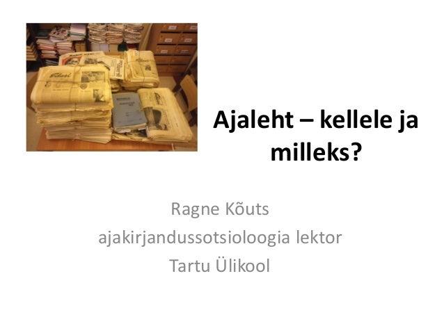 Ajaleht – kellele ja milleks?  Ragne Kõuts  ajakirjandussotsioloogia lektor  Tartu Ülikool