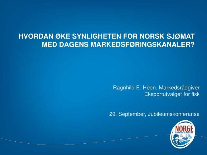 HVORDAN ØKE SYNLIGHETEN FOR NORSK SJØMAT MED DAGENS MARKEDSFØRINGSKANALER?<br />Ragnhild E. Heen,Markedsrådgiver<br />Eksp...