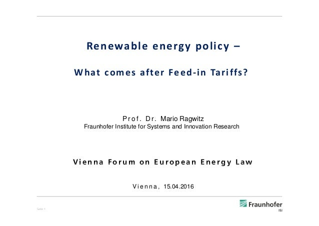 Renewable energy policy – What comes after Feed‐in Tariffs?  P r o f . D r. Mario Ragwitz Fraunhofer Institute for Systems...