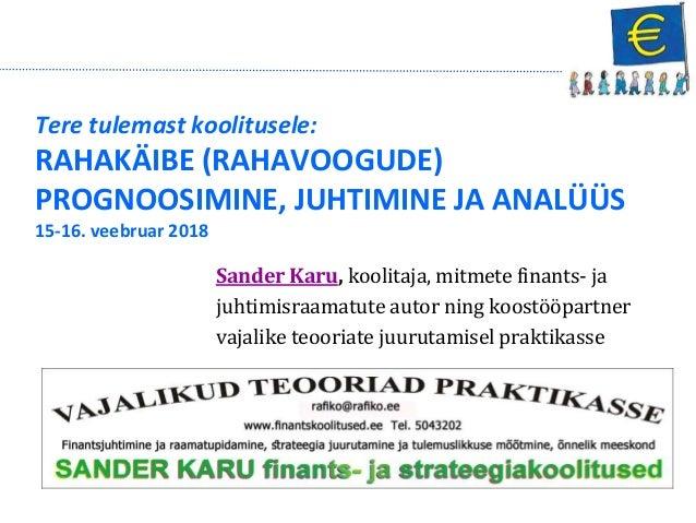 Tere tulemast koolitusele: RAHAKÄIBE (RAHAVOOGUDE) PROGNOOSIMINE, JUHTIMINE JA ANALÜÜS 15-16. veebruar 2018 Sander Karu, k...