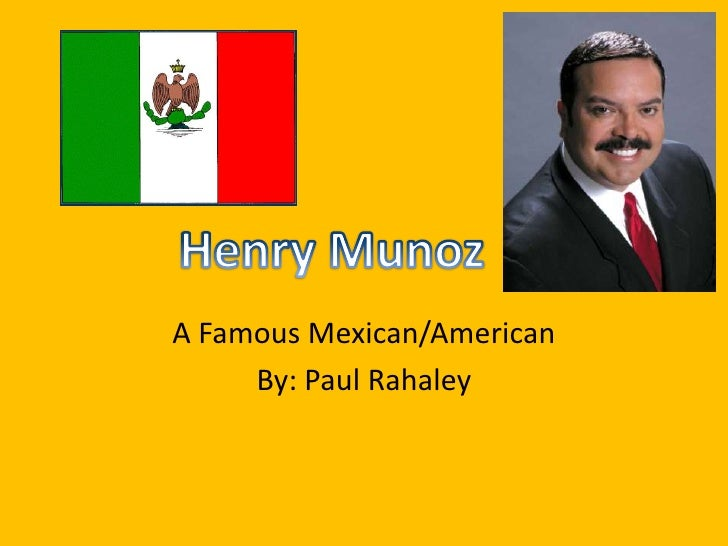 A Famous Mexican/American<br />By: Paul Rahaley<br />Henry Munoz<br />