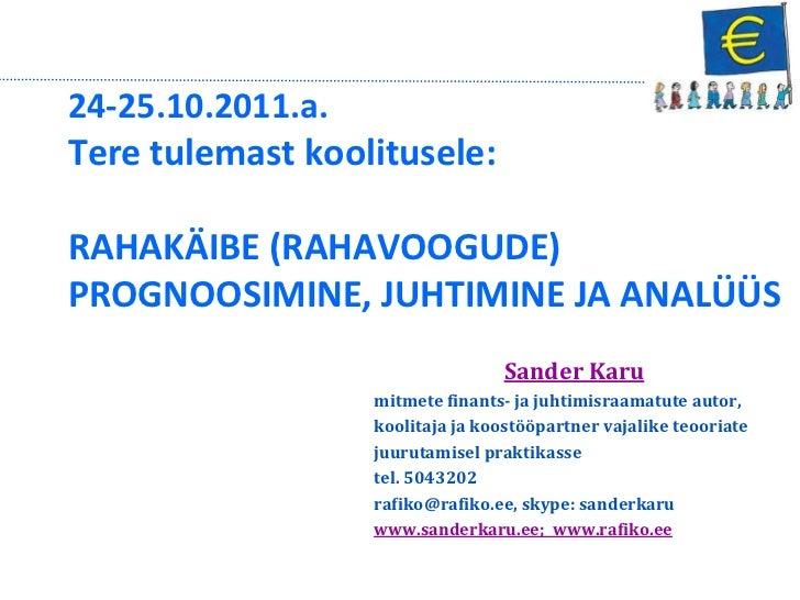 24-25.10.2011.a.Tere tulemast koolitusele:RAHAKÄIBE (RAHAVOOGUDE)PROGNOOSIMINE, JUHTIMINE JA ANALÜÜS                      ...