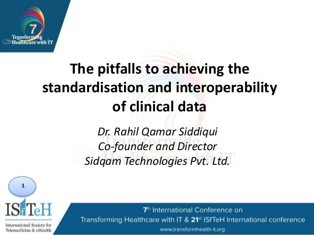 1 The pitfalls to achieving the standardisation and interoperability of clinical data Dr. Rahil Qamar Siddiqui Co-founder ...