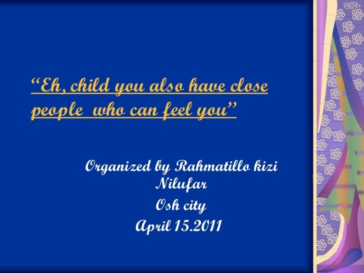 """"""" Eh, child you also have close people  who can feel you'' Organized by Rahmatillo kizi Nilufar Osh city April 15.2011"""