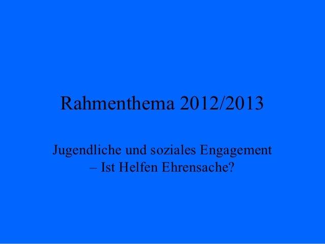 Rahmenthema 2012/2013Jugendliche und soziales Engagement      – Ist Helfen Ehrensache?