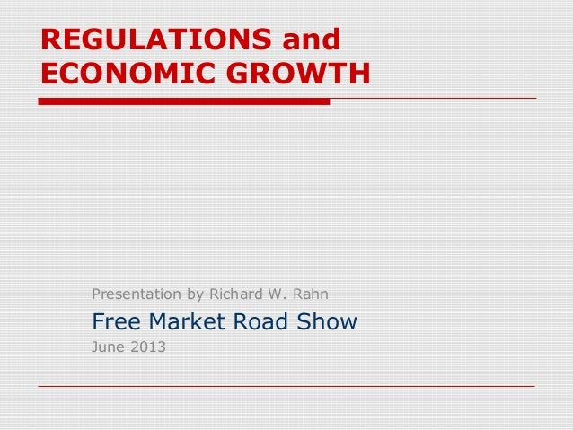 REGULATIONS andECONOMIC GROWTHPresentation by Richard W. RahnFree Market Road ShowJune 2013
