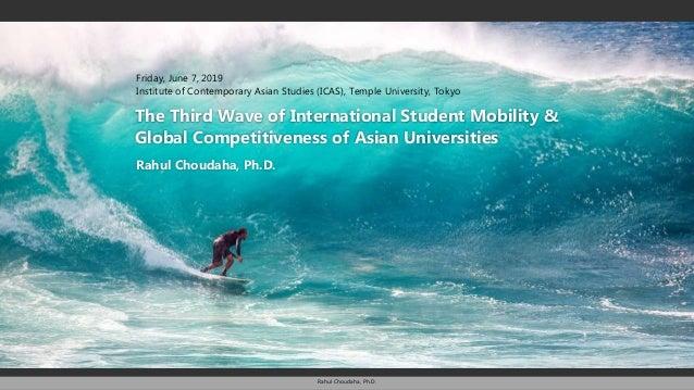 Rahul Choudaha, Ph.D. Rahul Choudaha, Ph.D. The Third Wave of International Student Mobility & Global Competitiveness of A...