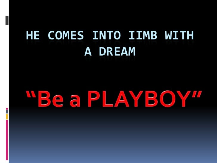 "He comes into IIMB with a dream<br />""Be a PLAYBOY""<br />"
