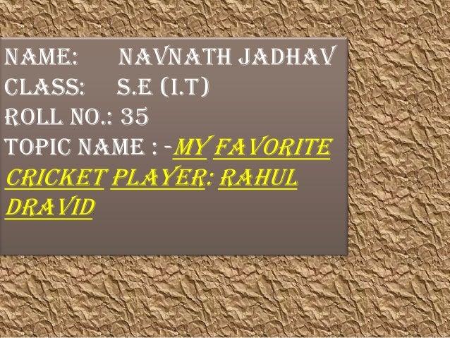 Name: Navnath Jadhav Class: S.E (I.T) Roll no.: 35 Topic Name : -My favorite Cricket Player: Rahul Dravid