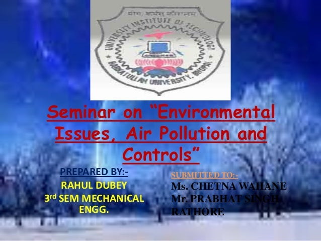 "Seminar on ""Environmental Issues, Air Pollution and Controls"" PREPARED BY:- RAHUL DUBEY 3rd SEM MECHANICAL ENGG. SUBMITTED..."