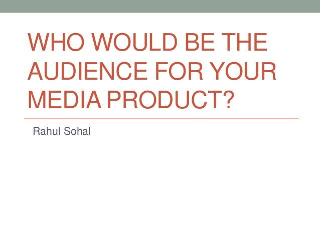 WHO WOULD BE THE AUDIENCE FOR YOUR MEDIA PRODUCT? Rahul Sohal