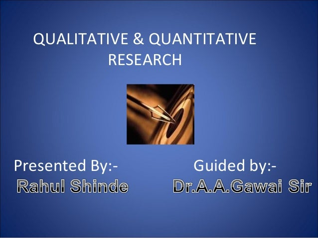 QUALITATIVE & QUANTITATIVE RESEARCH  Presented By:-  Guided by:-
