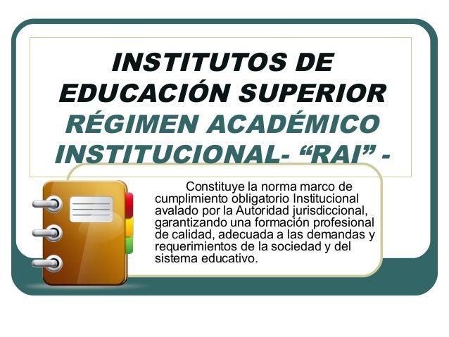 """INSTITUTOS DE EDUCACIÓN SUPERIOR RÉGIMEN ACADÉMICO INSTITUCIONAL- """"RAI"""" - Constituye la norma marco de cumplimiento obliga..."""