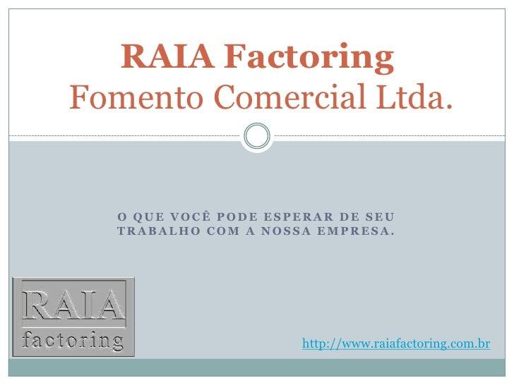 O que você pode esperar de seu trabalho com a nossa empresa.<br />RAIA FactoringFomento Comercial Ltda.<br />http://www.ra...