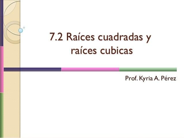 7.2 Raíces cuadradas y raíces cubicas Prof. Kyria A. Pérez