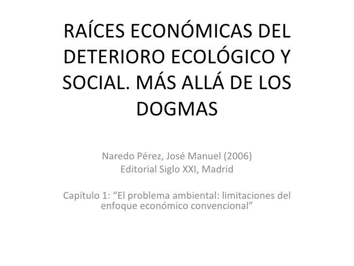 RAÍCES ECONÓMICAS DEL DETERIORO ECOLÓGICO Y SOCIAL. MÁS ALLÁ DE LOS DOGMAS Naredo Pérez, José Manuel (2006) Editorial Sigl...