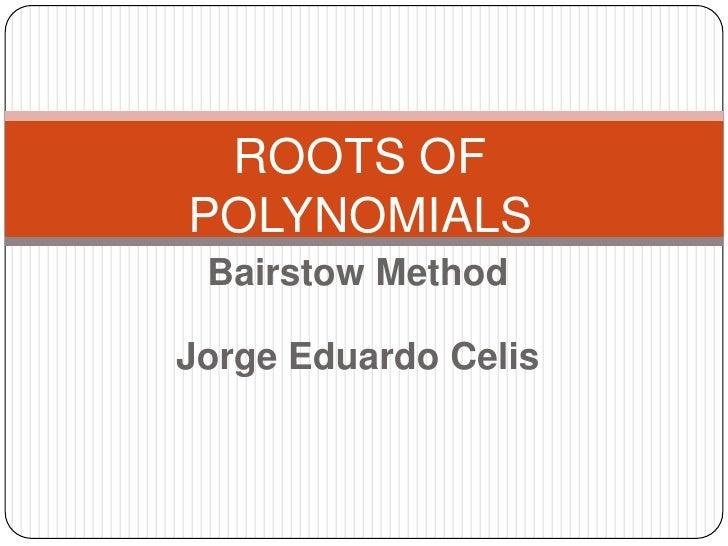 Bairstow Method<br />Jorge Eduardo Celis<br />ROOTS OF POLYNOMIALS<br />