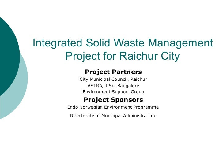 Integrated Solid Waste Management Project for Raichur City Project Partners City Municipal Council, Raichur ASTRA, IISc, B...