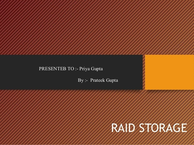 PRESENTEB TO :- Priya Gupta By :- Prateek Gupta  RAID STORAGE