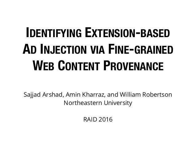 IDENTIFYING EXTENSION-BASED AD INJECTION VIA FINE-GRAINED WEB CONTENT PROVENANCE Sajjad Arshad, Amin Kharraz, and William ...