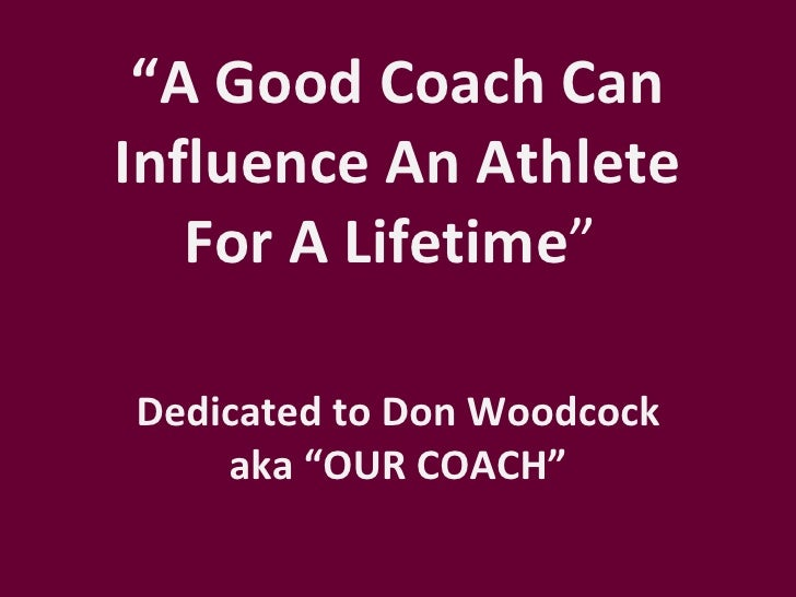 """A Good Coach CanInfluence An Athlete   For A Lifetime""Dedicated to Don Woodcock    aka ""OUR COACH"""