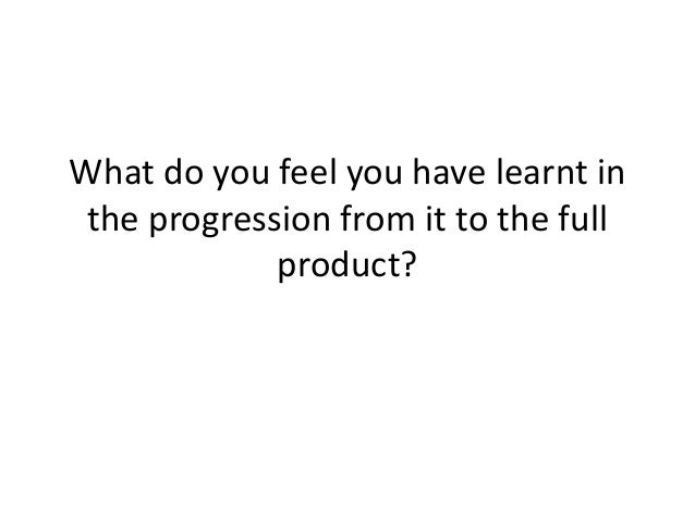 What do you feel you have learnt in the progression from it to the full             product?
