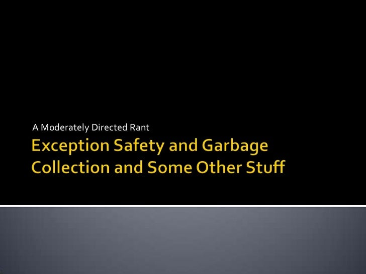 Exception Safety and Garbage Collection and Some Other Stuff<br />A Moderately Directed Rant<br />