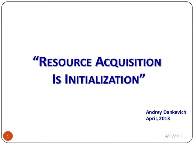 """""""RESOURCE ACQUISITION       IS INITIALIZATION""""                      Andrey Dankevich                      April, 20131    ..."""