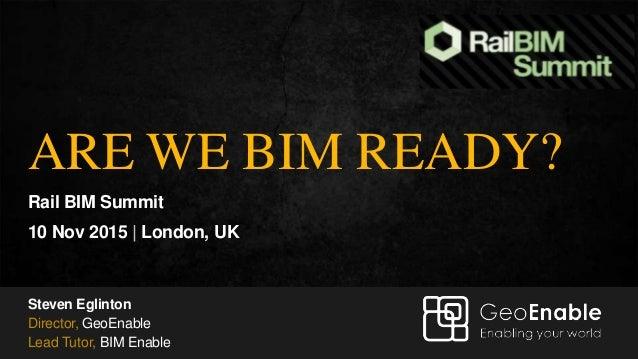 Steven Eglinton – GeoEnable Ltd ARE WE BIM READY? Rail BIM Summit 10 Nov 2015 | London, UK Steven Eglinton Director, GeoEn...