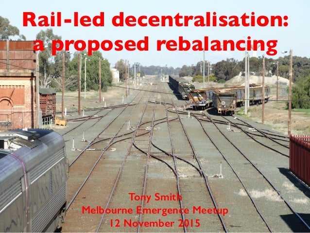 Rail-led decentralisation: a proposed rebalancing Tony Smith Melbourne Emergence Meetup 12 November 2015