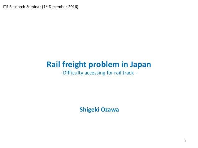Rail freight problem in Japan - Difficulty accessing for rail track - Shigeki Ozawa 1 ITS Research Seminar (1st December 2...