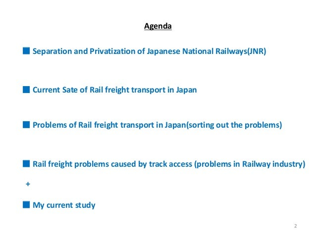 Agenda ■ Separation and Privatization of Japanese National Railways(JNR) ■ Current Sate of Rail freight transport in Japan...
