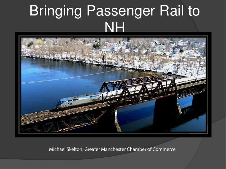 Bringing Passenger Rail to NH<br />Michael Skelton, Greater Manchester Chamber of Commerce<br />