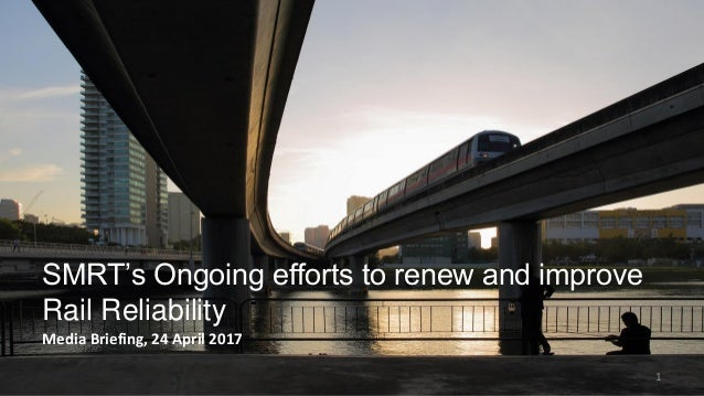 1 SMRT's Ongoing efforts to renew and improve Rail Reliability Media Briefing, 24 April 2017