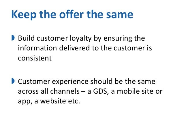 Keep the offer the same  Build customer loyalty by ensuring the information delivered to the customer is consistent   Cu...