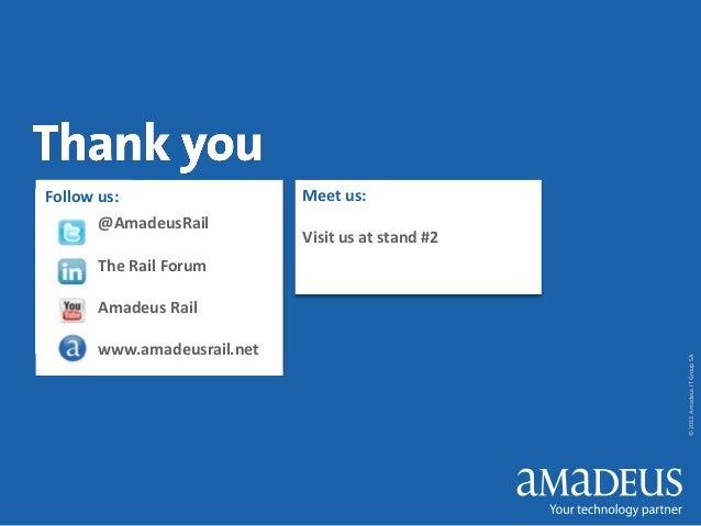 Follow us: @AmadeusRail  Meet us: Visit us at stand #2  The Rail Forum  www.amadeusrail.net  © 2012 Amadeus IT Group SA  A...