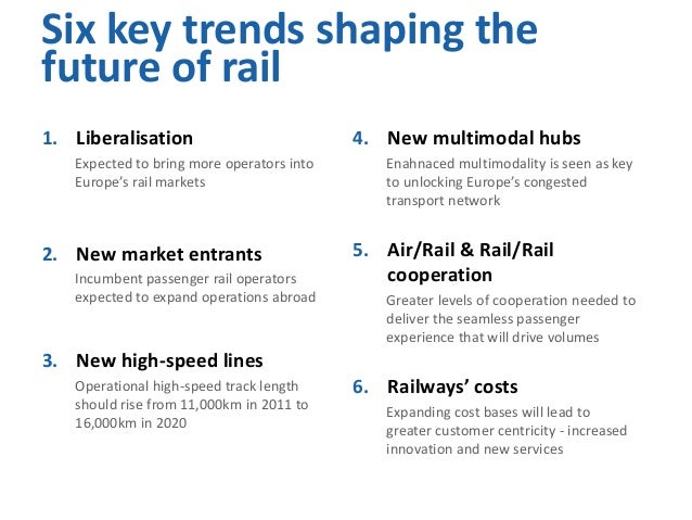 Six key trends shaping the future of rail 1. Liberalisation Expected to bring more operators into Europe's rail markets  2...
