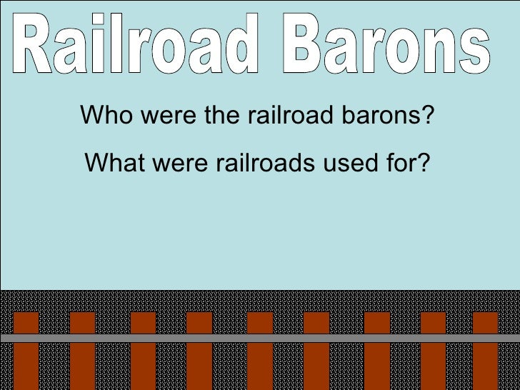 Railroad Barons Who were the railroad barons? What were railroads used for?
