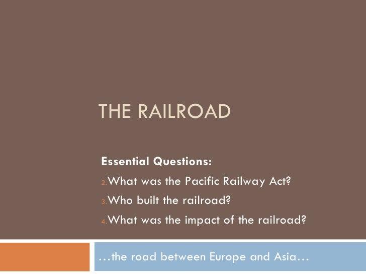 THE RAILROAD … the road between Europe and Asia… <ul><li>Essential Questions: </li></ul><ul><li>What was the Pacific Railw...