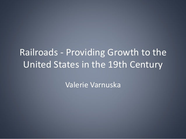 Railroads - Providing Growth to the United States in the 19th Century Valerie Varnuska