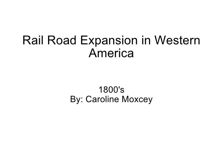 Rail Road Expansion in Western America 1800's By: Caroline Moxcey