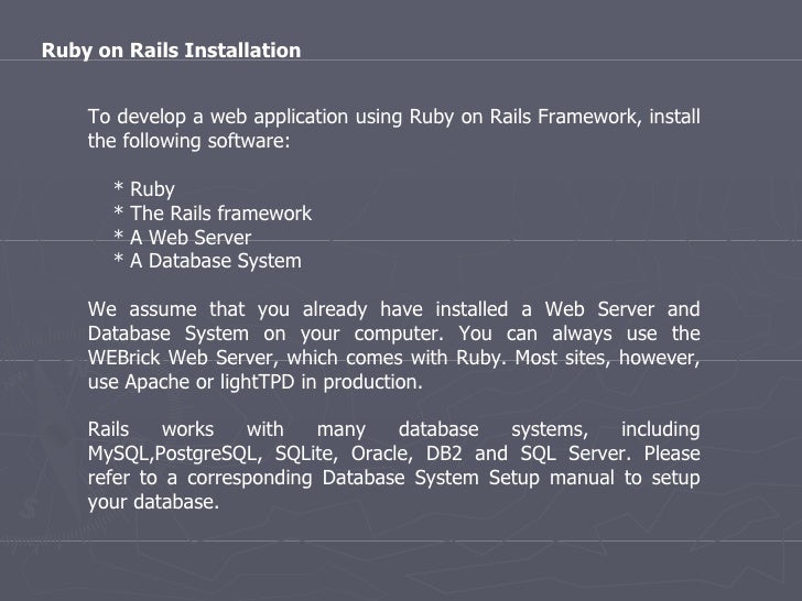 To develop a web application using Ruby on Rails Framework, install the following software: * Ruby * The Rails framework *...