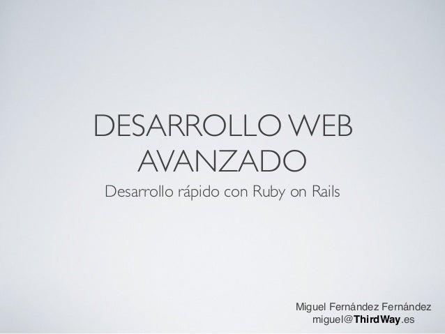 DESARROLLO WEB   AVANZADO Desarrollo rápido con Ruby on Rails                                 Miguel Fernández Fernández  ...