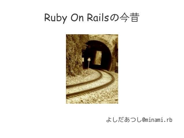 Ruby On Railsの今昔 よしだあつし@minami.rb