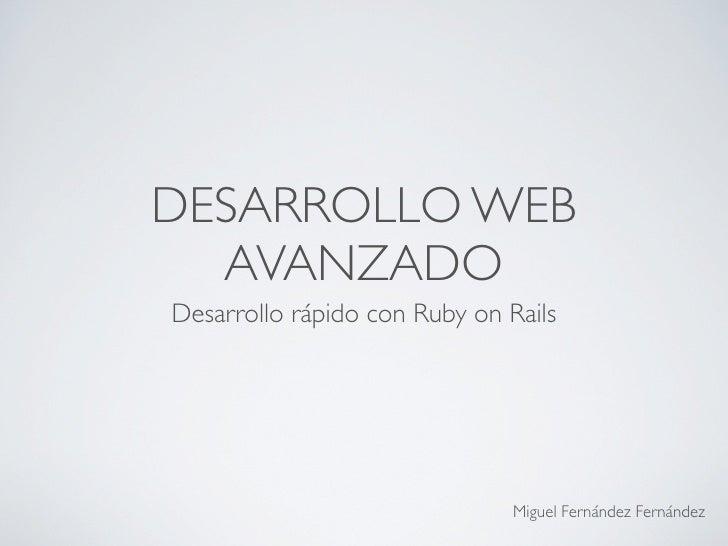 DESARROLLO WEB  AVANZADODesarrollo rápido con Ruby on Rails                               Miguel Fernández Fernández