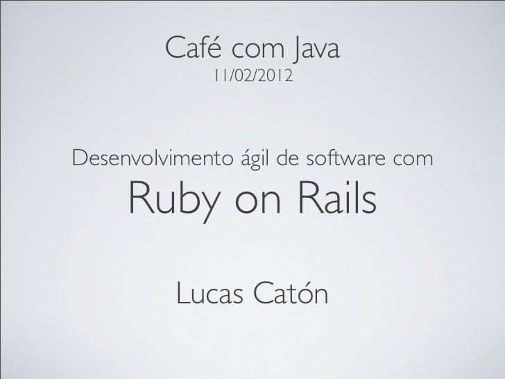 Café com Java             11/02/2012Desenvolvimento ágil de software com     Ruby on Rails          Lucas Catón