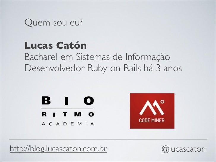 Quem sou eu?    Lucas Catón    Bacharel em Sistemas de Informação    Desenvolvedor Ruby on Rails há 3 anoshttp://blog.luca...